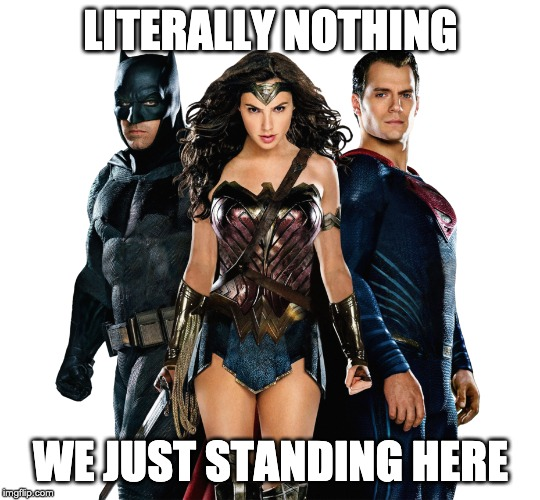 LITERALLY NOTHING; WE JUST STANDING HERE | image tagged in dc comics,dceu,batman and superman,wonder woman,batman vs superman,zack snyder | made w/ Imgflip meme maker