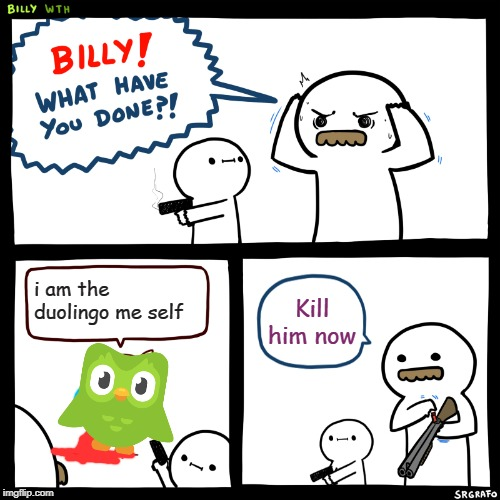 Billy, What Have You Done | i am the duolingo me self Kill him now | image tagged in billy what have you done | made w/ Imgflip meme maker