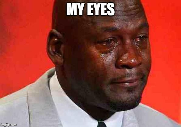 crying michael jordan | MY EYES | image tagged in crying michael jordan | made w/ Imgflip meme maker