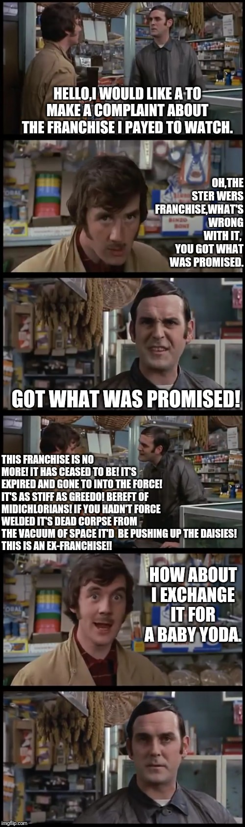 Monty Python Dead Franchise Skit |  HELLO,I WOULD LIKE A TO MAKE A COMPLAINT ABOUT THE FRANCHISE I PAYED TO WATCH. OH,THE STER WERS FRANCHISE,WHAT'S WRONG WITH IT,  YOU GOT WHAT WAS PROMISED. GOT WHAT WAS PROMISED! THIS FRANCHISE IS NO MORE! IT HAS CEASED TO BE! IT'S EXPIRED AND GONE TO INTO THE FORCE! IT'S AS STIFF AS GREEDO! BEREFT OF MIDICHLORIANS! IF YOU HADN'T FORCE WELDED IT'S DEAD CORPSE FROM THE VACUUM OF SPACE IT'D  BE PUSHING UP THE DAISIES! THIS IS AN EX-FRANCHISE!! HOW ABOUT I EXCHANGE IT FOR A BABY YODA. | image tagged in star wars,disney killed star wars,monty python | made w/ Imgflip meme maker