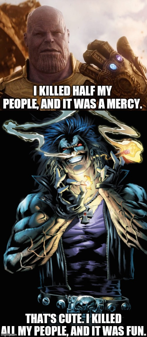 Thanos vs Lobo | I KILLED HALF MY PEOPLE, AND IT WAS A MERCY. THAT'S CUTE. I KILLED ALL MY PEOPLE, AND IT WAS FUN. | image tagged in thanos,marvel,dc comics,marvel vs dc | made w/ Imgflip meme maker
