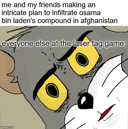 Unsettled Tom |  me and my friends making an intricate plan to infiltrate osama bin laden's compound in afghanistan; everyone else at the laser tag game: | image tagged in memes,unsettled tom | made w/ Imgflip meme maker