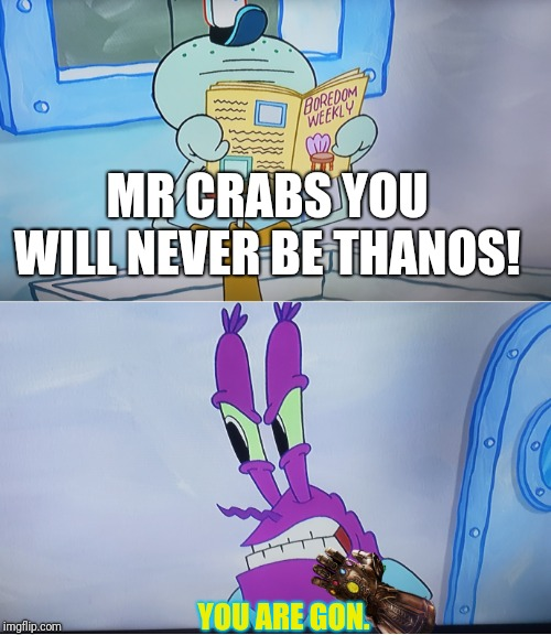 Mr crabnos vs squidward | MR CRABS YOU WILL NEVER BE THANOS! YOU ARE GON. | image tagged in mr crabs as thanos,mr crabs,squidward,thanos,gone | made w/ Imgflip meme maker