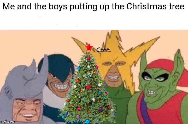 Me And The Boys |  Me and the boys putting up the Christmas tree | image tagged in memes,me and the boys,christmas | made w/ Imgflip meme maker