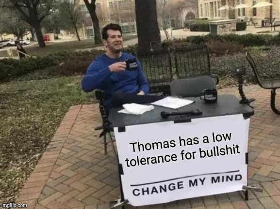 Change My Mind Meme | Thomas has a low tolerance for bullshit | image tagged in memes,change my mind | made w/ Imgflip meme maker