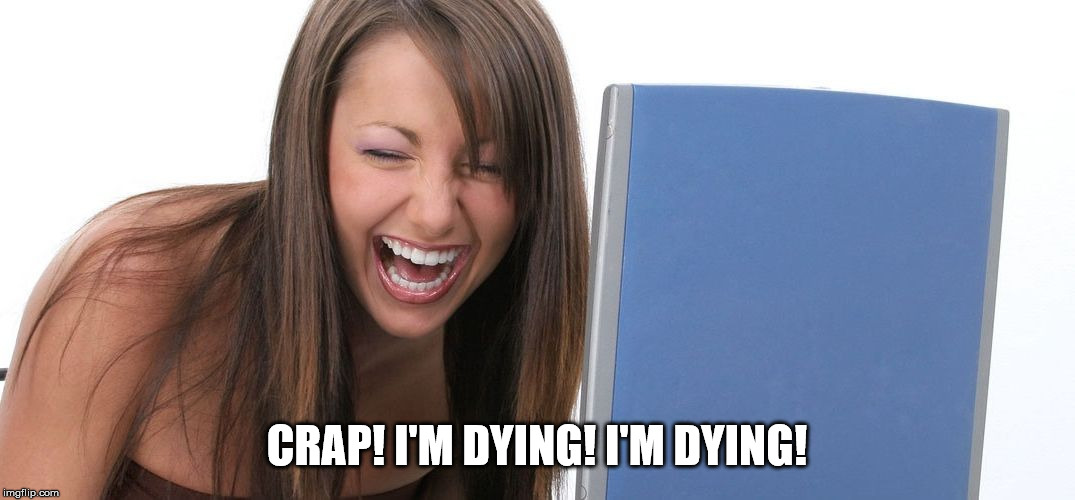 Laughing Woman | CRAP! I'M DYING! I'M DYING! | image tagged in laughing woman | made w/ Imgflip meme maker