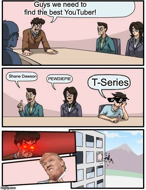 Boardroom Meeting Suggestion Meme | Guys we need to find the best YouTuber! Shane Dawson PEWDIEPIE T-Series | image tagged in memes,boardroom meeting suggestion | made w/ Imgflip meme maker