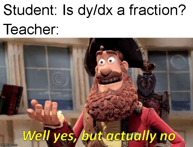 Derivative Notation | Student: Is dy/dx a fraction? Teacher: | image tagged in memes,well yes but actually no,math,maths,mathematics | made w/ Imgflip meme maker