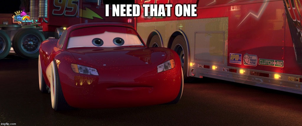 sad lightning mcqueen | I NEED THAT ONE | image tagged in sad lightning mcqueen | made w/ Imgflip meme maker