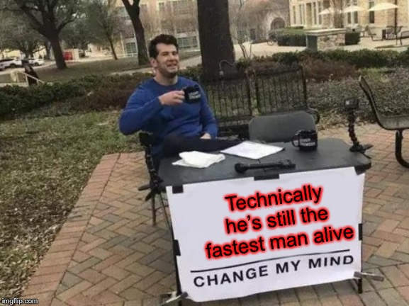 Technically he's still the fastest man alive | image tagged in memes,change my mind | made w/ Imgflip meme maker