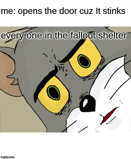 Unsettled Tom Meme |  me: opens the door cuz It stinks; every one in the fallout shelter | image tagged in memes,unsettled tom | made w/ Imgflip meme maker