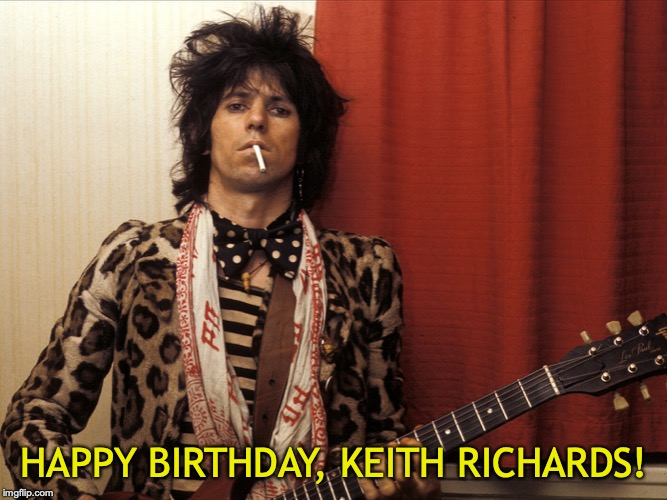 HAPPY BIRTHDAY, KEITH RICHARDS! | image tagged in keith richards,keith richards cigarette | made w/ Imgflip meme maker