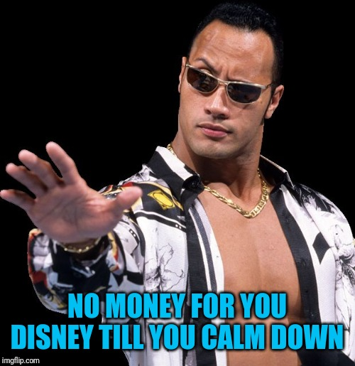 The Rock Says Keep Calm | NO MONEY FOR YOU DISNEY TILL YOU CALM DOWN | image tagged in the rock says keep calm | made w/ Imgflip meme maker