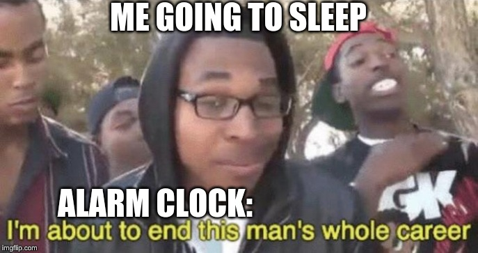 I'm about to end this man's whole career |  ME GOING TO SLEEP; ALARM CLOCK: | image tagged in im about to end this mans whole career | made w/ Imgflip meme maker