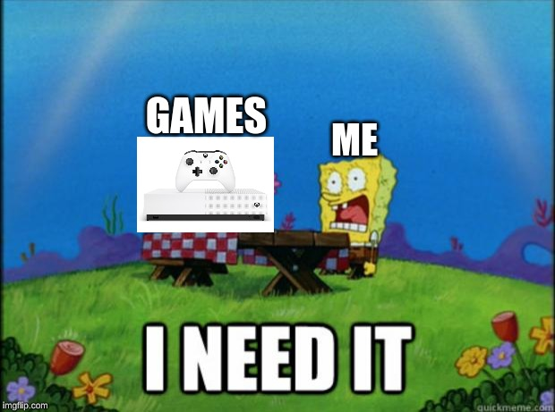 spongebob I need it | ME GAMES | image tagged in spongebob i need it | made w/ Imgflip meme maker