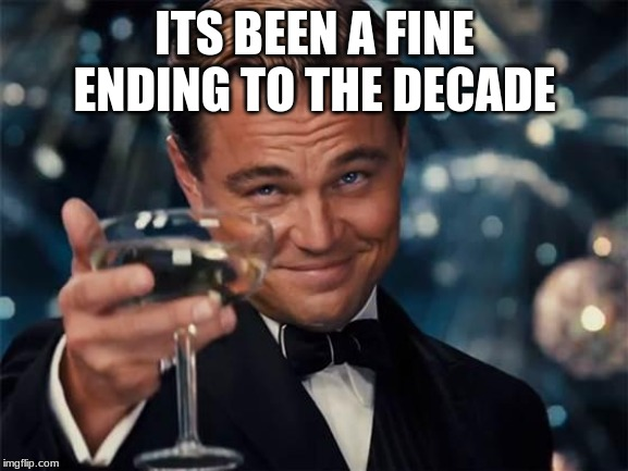 wolf of wall street |  ITS BEEN A FINE ENDING TO THE DECADE | image tagged in wolf of wall street | made w/ Imgflip meme maker