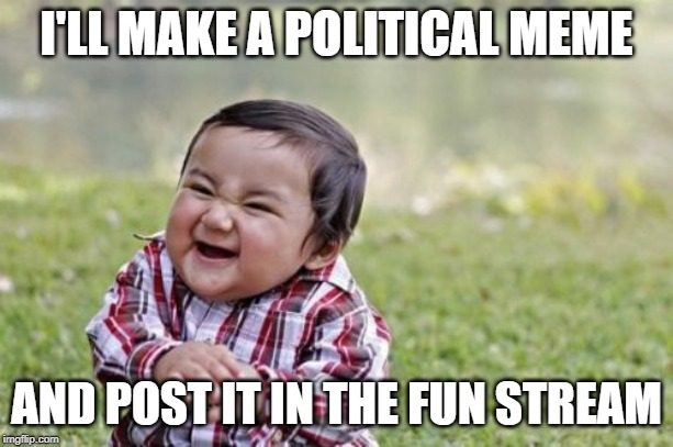 Just finished off my limit in the Political Stream early. |  I'LL MAKE A POLITICAL MEME; AND POST IT IN THE FUN STREAM | image tagged in memes,evil toddler | made w/ Imgflip meme maker