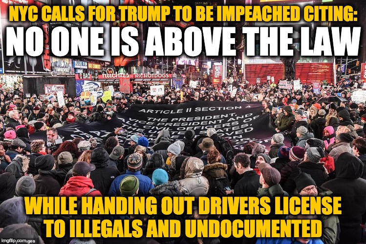No One Is Above the Law - except for illegal immigrants |  NYC CALLS FOR TRUMP TO BE IMPEACHED CITING:; NO ONE IS ABOVE THE LAW; WHILE HANDING OUT DRIVERS LICENSE TO ILLEGALS AND UNDOCUMENTED | image tagged in trump impeachment | made w/ Imgflip meme maker