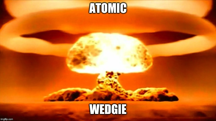 Nuke | ATOMIC WEDGIE | image tagged in nuke | made w/ Imgflip meme maker