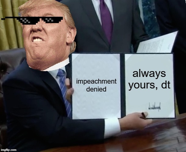 Trump Bill Signing Meme | impeachment denied always yours, dt | image tagged in memes,trump bill signing | made w/ Imgflip meme maker
