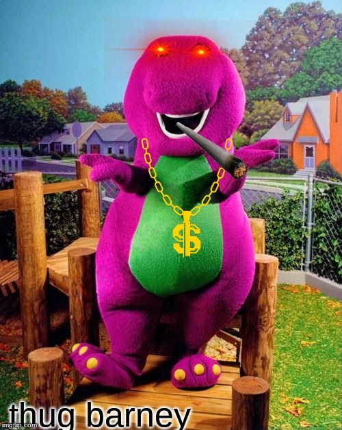 Barney the Dinosaur  |  thug barney | image tagged in barney the dinosaur | made w/ Imgflip meme maker