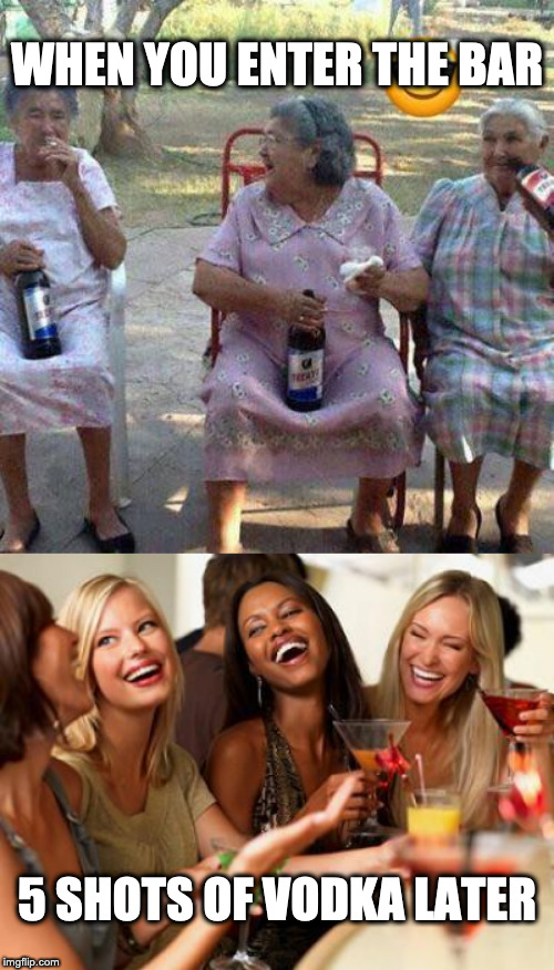 It's the same with whiskey |  WHEN YOU ENTER THE BAR; 5 SHOTS OF VODKA LATER | image tagged in woman laughing,grandmas drinking beer,alcohol,drunk | made w/ Imgflip meme maker