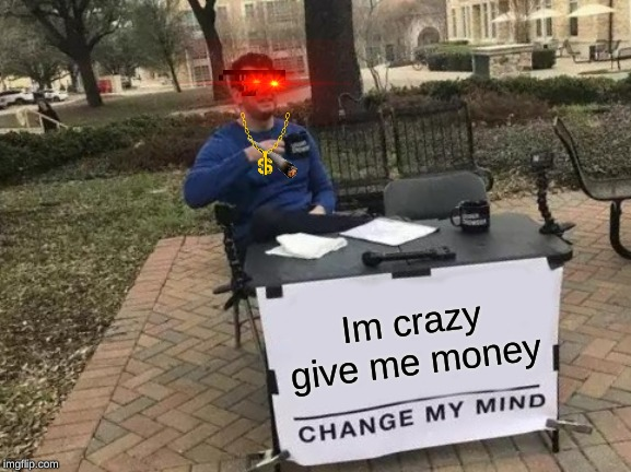 Change My Mind Meme | Im crazy give me money | image tagged in memes,change my mind | made w/ Imgflip meme maker