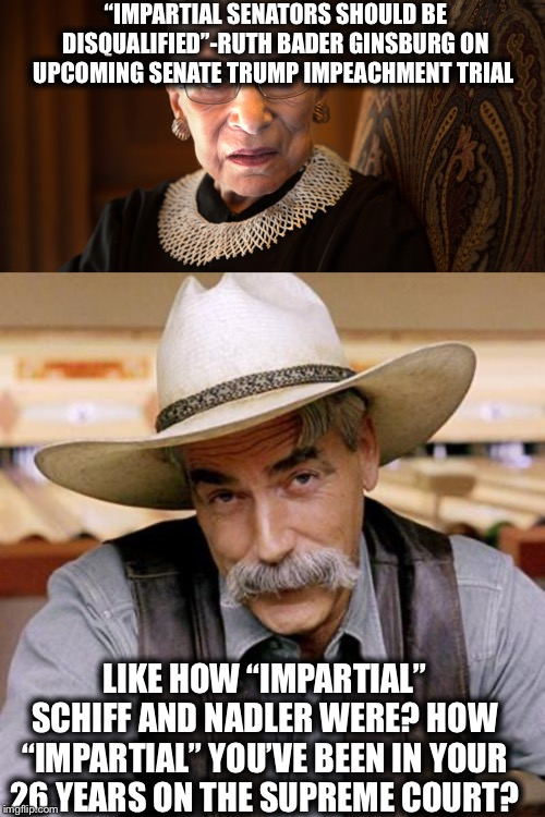 """IMPARTIAL SENATORS SHOULD BE DISQUALIFIED""-RUTH BADER GINSBURG ON UPCOMING SENATE TRUMP IMPEACHMENT TRIAL; LIKE HOW ""IMPARTIAL"" SCHIFF AND NADLER WERE? HOW ""IMPARTIAL"" YOU'VE BEEN IN YOUR 26 YEARS ON THE SUPREME COURT? 