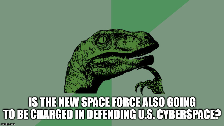 Philosophy Dinosaur |  IS THE NEW SPACE FORCE ALSO GOING TO BE CHARGED IN DEFENDING U.S. CYBERSPACE? | image tagged in philosophy dinosaur,usa,military,space force,cyberspace | made w/ Imgflip meme maker