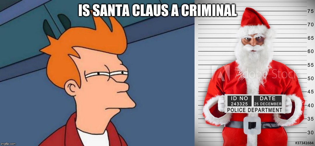 IS SANTA CLAUS A CRIMINAL | image tagged in memes,futurama fry | made w/ Imgflip meme maker