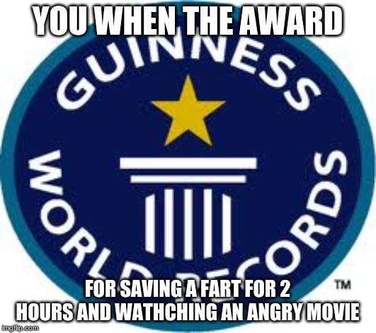 Guinness World Record | YOU WHEN THE AWARD FOR SAVING A FART FOR 2 HOURS AND WATHCHING AN ANGRY MOVIE | image tagged in memes,guinness world record | made w/ Imgflip meme maker