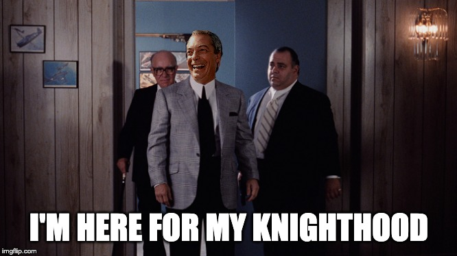 Farage Get's a Peerage | I'M HERE FOR MY KNIGHTHOOD | image tagged in nigel farage,peerage,brexit,brexit election 2019 | made w/ Imgflip meme maker