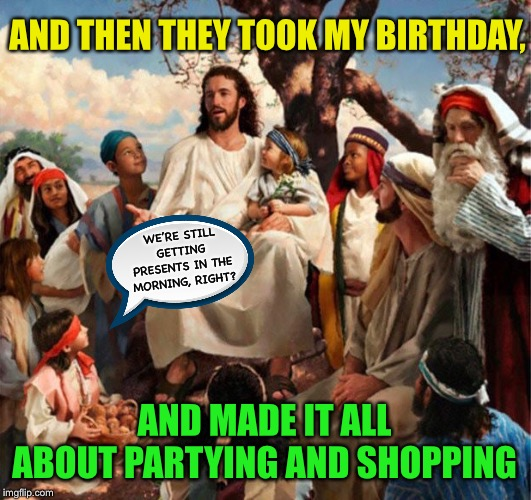 In the presents of Jesus | AND THEN THEY TOOK MY BIRTHDAY, AND MADE IT ALL ABOUT PARTYING AND SHOPPING WE'RE STILL GETTING PRESENTS IN THE MORNING, RIGHT? | image tagged in story time jesus,christmas,presents,jesus christ,spoiled brats,christmas memes | made w/ Imgflip meme maker