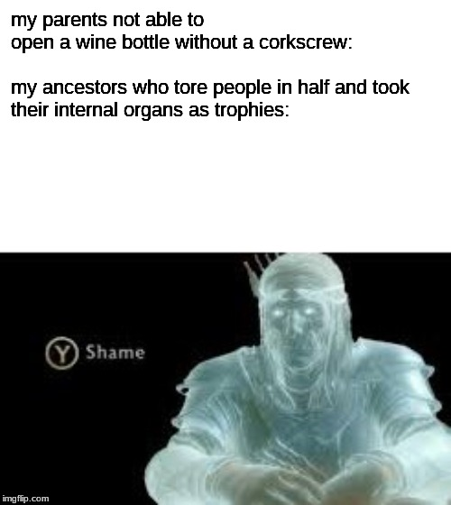Y (Shame) |  my parents not able to open a wine bottle without a corkscrew:    my ancestors who tore people in half and took their internal organs as trophies: | image tagged in y shame | made w/ Imgflip meme maker