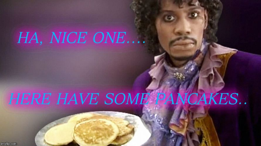 HA, NICE ONE.... HERE HAVE SOME PANCAKES.. | image tagged in dave chappelle prince pancakes | made w/ Imgflip meme maker