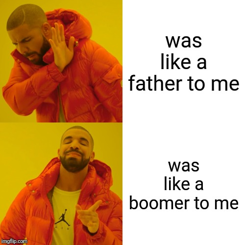 Drake Hotline Bling |  was like a father to me; was like a boomer to me | image tagged in memes,drake hotline bling | made w/ Imgflip meme maker