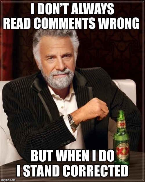The Most Interesting Man In The World Meme | I DON'T ALWAYS READ COMMENTS WRONG BUT WHEN I DO I STAND CORRECTED | image tagged in memes,the most interesting man in the world | made w/ Imgflip meme maker