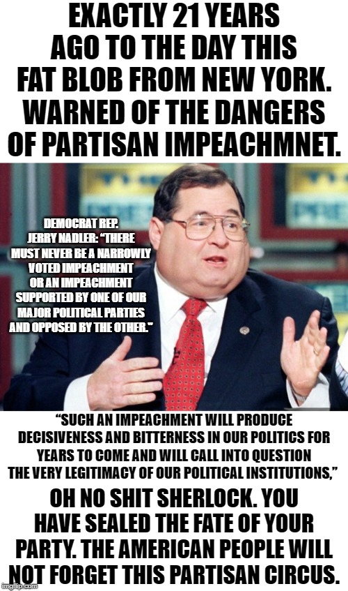 "Jabba polishes up pretty well in a suit and all that. But his dementia is coming to haunt him. |  EXACTLY 21 YEARS AGO TO THE DAY THIS FAT BLOB FROM NEW YORK. WARNED OF THE DANGERS OF PARTISAN IMPEACHMNET. DEMOCRAT REP. JERRY NADLER: ""THERE MUST NEVER BE A NARROWLY VOTED IMPEACHMENT OR AN IMPEACHMENT SUPPORTED BY ONE OF OUR MAJOR POLITICAL PARTIES AND OPPOSED BY THE OTHER.""; ""SUCH AN IMPEACHMENT WILL PRODUCE DECISIVENESS AND BITTERNESS IN OUR POLITICS FOR YEARS TO COME AND WILL CALL INTO QUESTION THE VERY LEGITIMACY OF OUR POLITICAL INSTITUTIONS,""; OH NO SHIT SHERLOCK. YOU HAVE SEALED THE FATE OF YOUR PARTY. THE AMERICAN PEOPLE WILL NOT FORGET THIS PARTISAN CIRCUS. 