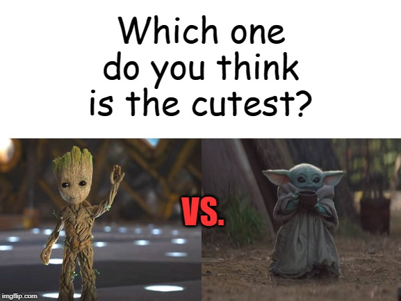 A tough one, for sure! | Which one do you think is the cutest? VS. | image tagged in baby groot,baby yoda,guardians of the galaxy vol 2,star wars,memes | made w/ Imgflip meme maker