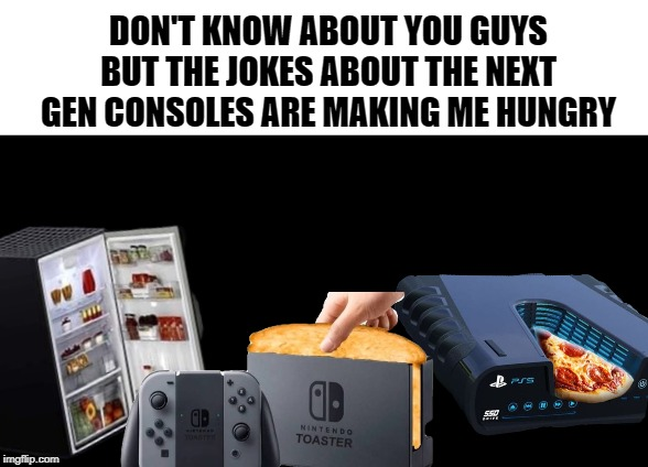 Next Gen Gaming | DON'T KNOW ABOUT YOU GUYS BUT THE JOKES ABOUT THE NEXT GEN CONSOLES ARE MAKING ME HUNGRY | image tagged in ps5,new xbox,nintendo toast,next gen,consoles | made w/ Imgflip meme maker