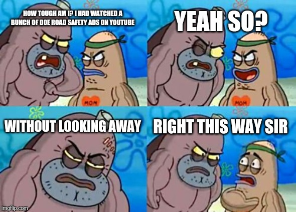 How Tough Are You |  YEAH SO? HOW TOUGH AM I? I HAD WATCHED A BUNCH OF DOE ROAD SAFETY ADS ON YOUTUBE; WITHOUT LOOKING AWAY; RIGHT THIS WAY SIR | image tagged in memes,how tough are you,doe road safety | made w/ Imgflip meme maker