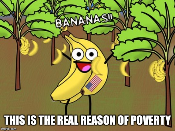 THIS IS THE REAL REASON OF POVERTY | image tagged in banana | made w/ Imgflip meme maker