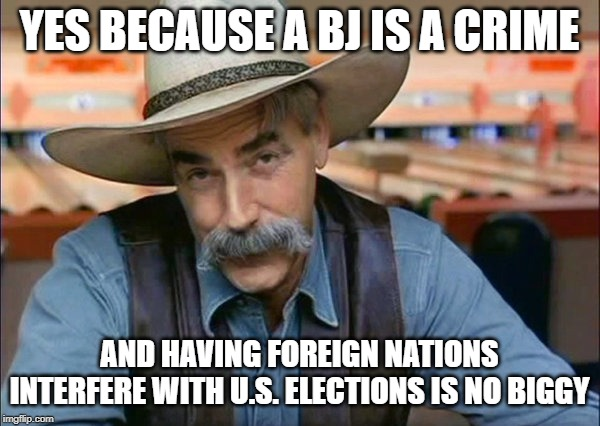 Sam Elliott special kind of stupid | YES BECAUSE A BJ IS A CRIME AND HAVING FOREIGN NATIONS INTERFERE WITH U.S. ELECTIONS IS NO BIGGY | image tagged in sam elliott special kind of stupid | made w/ Imgflip meme maker