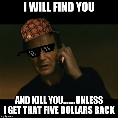 Liam Neeson Taken | I WILL FIND YOU AND KILL YOU.......UNLESS I GET THAT FIVE DOLLARS BACK | image tagged in memes,liam neeson taken | made w/ Imgflip meme maker