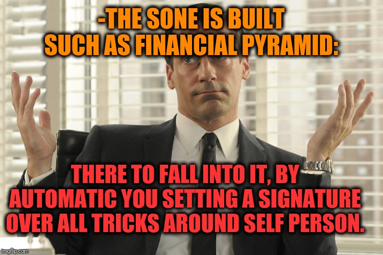 -The sleeping high levels sky. |  -THE SONE IS BUILT SUCH AS FINANCIAL PYRAMID:; THERE TO FALL INTO IT, BY AUTOMATIC YOU SETTING A SIGNATURE OVER ALL TRICKS AROUND SELF PERSON. | image tagged in don draper whats up,finance,pyramid,i sleep,fall,tricks | made w/ Imgflip meme maker