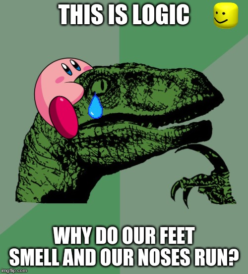 dinosaur logic | THIS IS LOGIC WHY DO OUR FEET SMELL AND OUR NOSES RUN? | image tagged in philosophy dinosaur | made w/ Imgflip meme maker