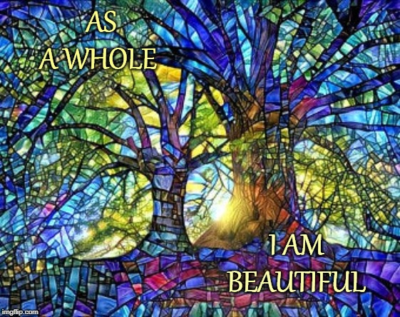 AS A WHOLE; I AM BEAUTIFUL | image tagged in affirmation,beautiful,beauty,stained glass,art | made w/ Imgflip meme maker