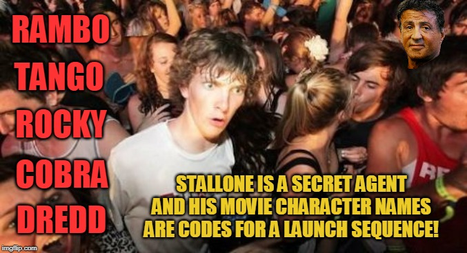 Sudden Clarity Clarence | RAMBO DREDD TANGO ROCKY COBRA STALLONE IS A SECRET AGENT AND HIS MOVIE CHARACTER NAMES ARE CODES FOR A LAUNCH SEQUENCE! | image tagged in memes,sudden clarity clarence,sylvester stallone,rambo,rocky | made w/ Imgflip meme maker