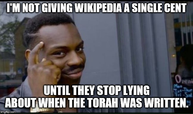 I'M NOT GIVING WIKIPEDIA A SINGLE CENT UNTIL THEY STOP LYING ABOUT WHEN THE TORAH WAS WRITTEN. | image tagged in thinking black man | made w/ Imgflip meme maker