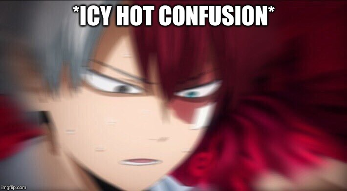 Todoroki Thinking | *ICY HOT CONFUSION* | image tagged in todoroki thinking | made w/ Imgflip meme maker